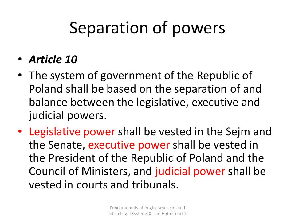 Separation of powers Article 10 The system of government of the Republic of Poland shall be based on the separation of and balance between the legislative, executive and judicial powers.