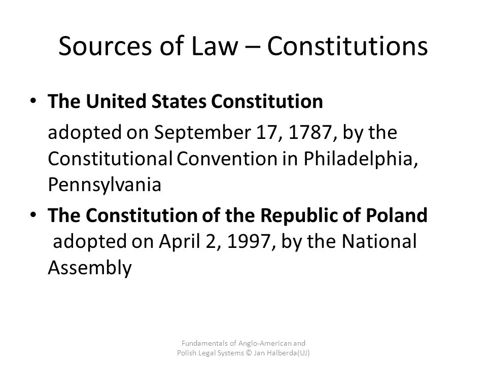 Sources of Law – Constitutions The United States Constitution adopted on September 17, 1787, by the Constitutional Convention in Philadelphia, Pennsylvania The Constitution of the Republic of Poland adopted on April 2, 1997, by the National Assembly Fundamentals of Anglo-American and Polish Legal Systems © Jan Halberda(UJ)