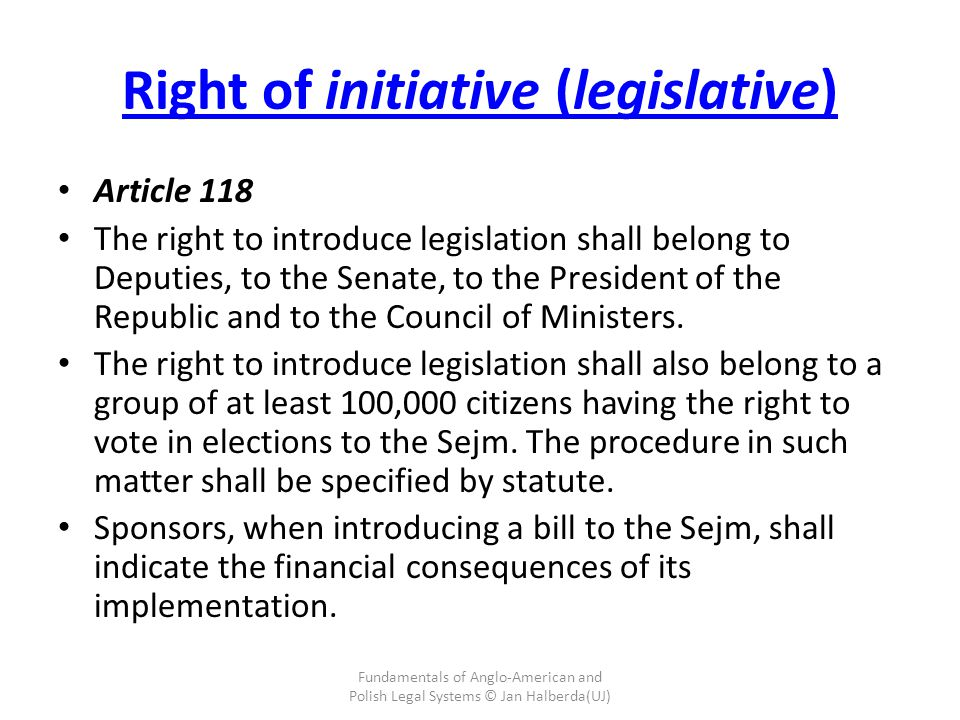 Right of initiative (legislative) Article 118 The right to introduce legislation shall belong to Deputies, to the Senate, to the President of the Republic and to the Council of Ministers.