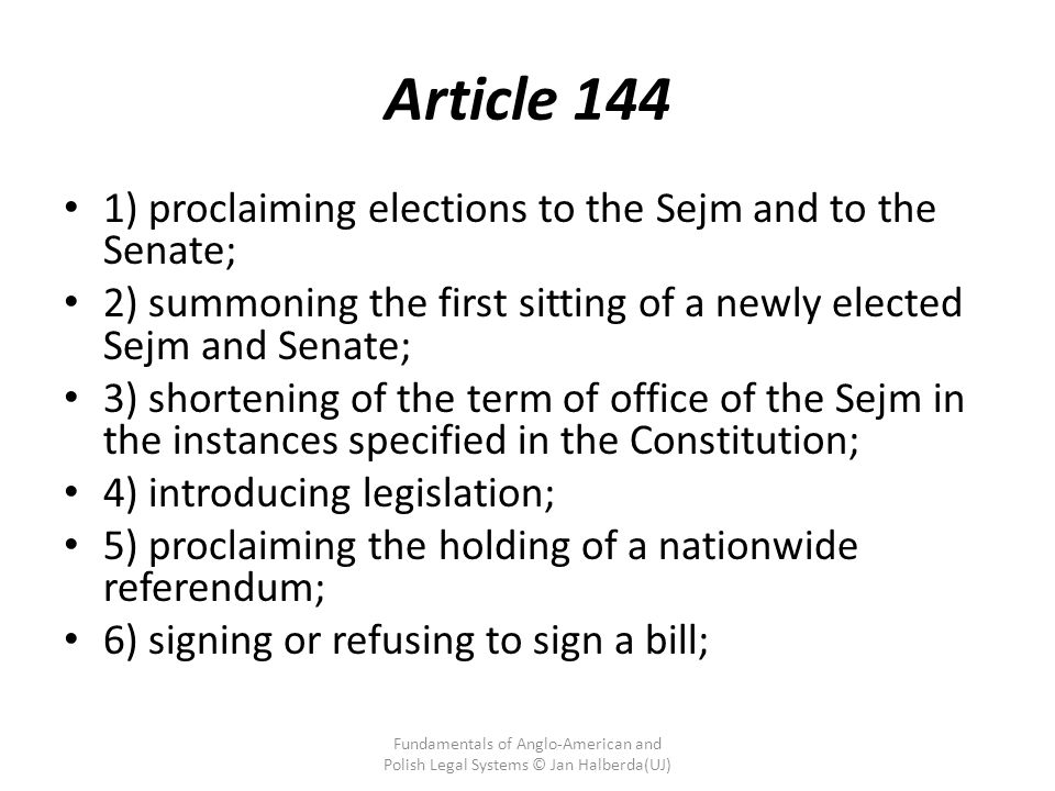 Article 144 1) proclaiming elections to the Sejm and to the Senate; 2) summoning the first sitting of a newly elected Sejm and Senate; 3) shortening of the term of office of the Sejm in the instances specified in the Constitution; 4) introducing legislation; 5) proclaiming the holding of a nationwide referendum; 6) signing or refusing to sign a bill; Fundamentals of Anglo-American and Polish Legal Systems © Jan Halberda(UJ)