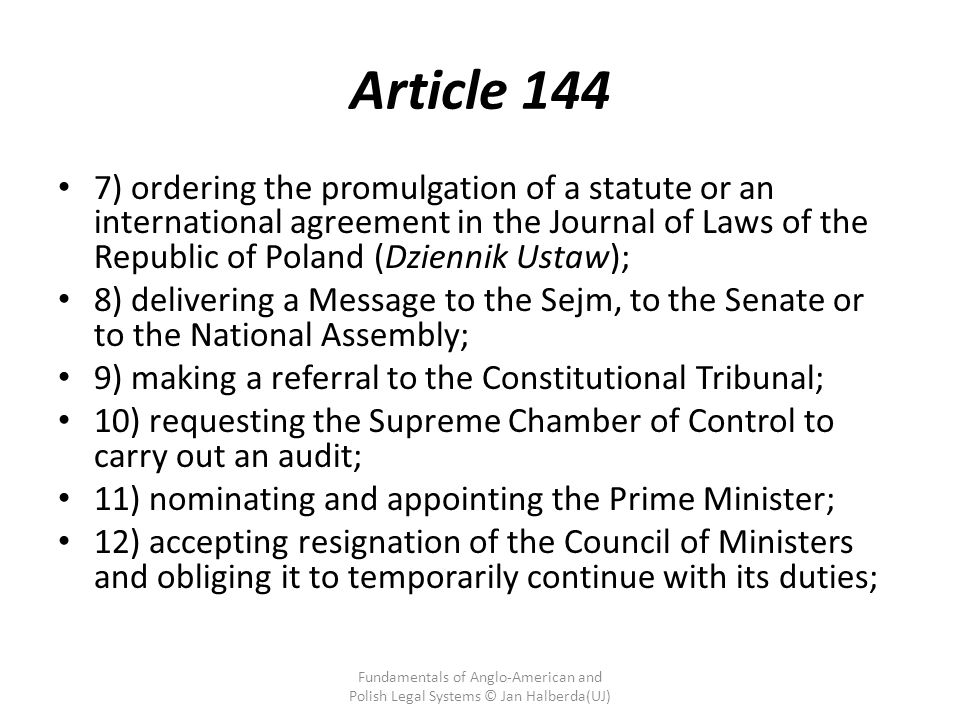 Article 144 7) ordering the promulgation of a statute or an international agreement in the Journal of Laws of the Republic of Poland (Dziennik Ustaw); 8) delivering a Message to the Sejm, to the Senate or to the National Assembly; 9) making a referral to the Constitutional Tribunal; 10) requesting the Supreme Chamber of Control to carry out an audit; 11) nominating and appointing the Prime Minister; 12) accepting resignation of the Council of Ministers and obliging it to temporarily continue with its duties; Fundamentals of Anglo-American and Polish Legal Systems © Jan Halberda(UJ)