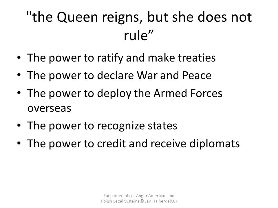 the Queen reigns, but she does not rule The power to ratify and make treaties The power to declare War and Peace The power to deploy the Armed Forces overseas The power to recognize states The power to credit and receive diplomats Fundamentals of Anglo-American and Polish Legal Systems © Jan Halberda(UJ)