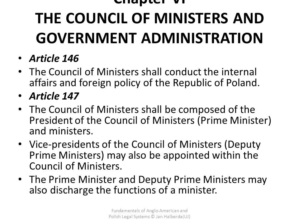Chapter VI THE COUNCIL OF MINISTERS AND GOVERNMENT ADMINISTRATION Article 146 The Council of Ministers shall conduct the internal affairs and foreign policy of the Republic of Poland.