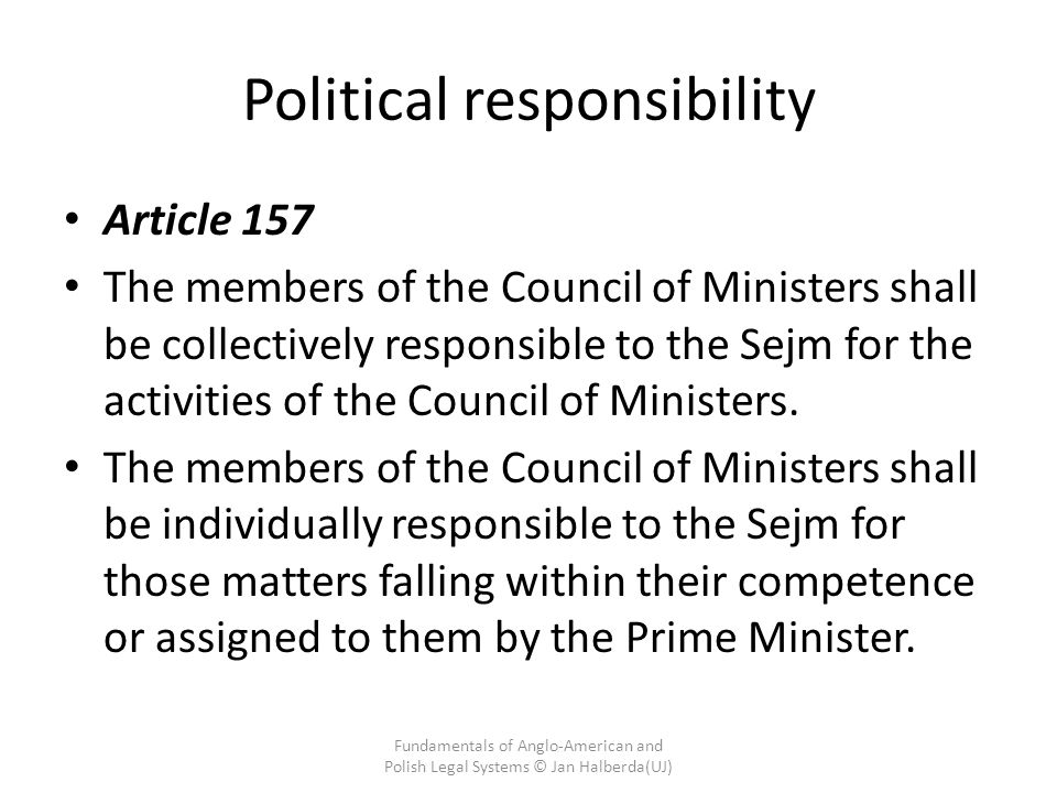 Political responsibility Article 157 The members of the Council of Ministers shall be collectively responsible to the Sejm for the activities of the Council of Ministers.