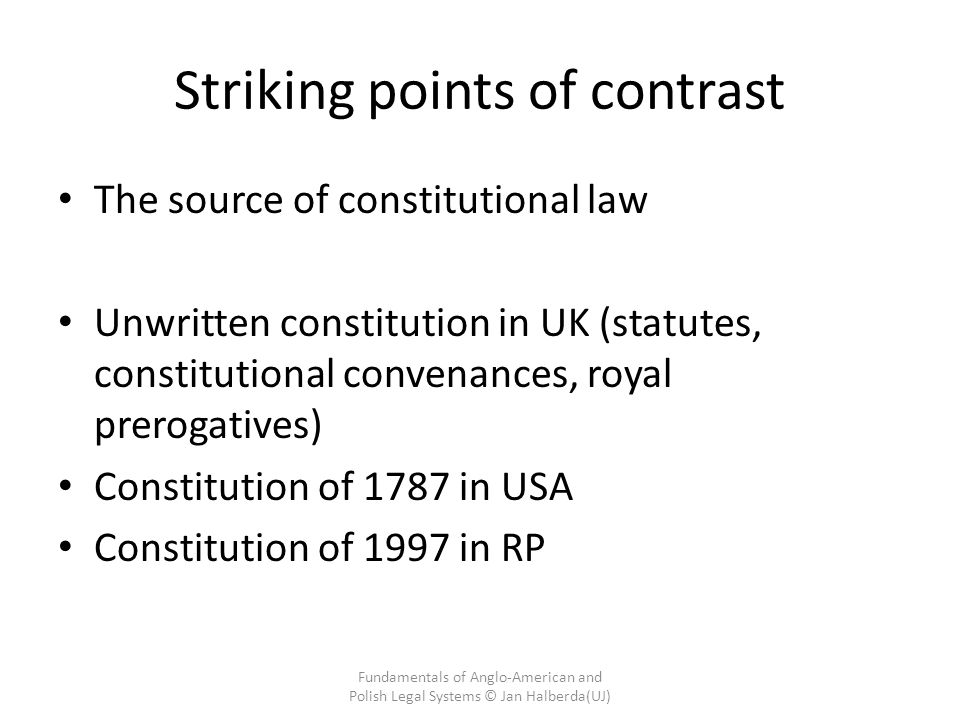 Striking points of contrast The source of constitutional law Unwritten constitution in UK (statutes, constitutional convenances, royal prerogatives) Constitution of 1787 in USA Constitution of 1997 in RP Fundamentals of Anglo-American and Polish Legal Systems © Jan Halberda(UJ)