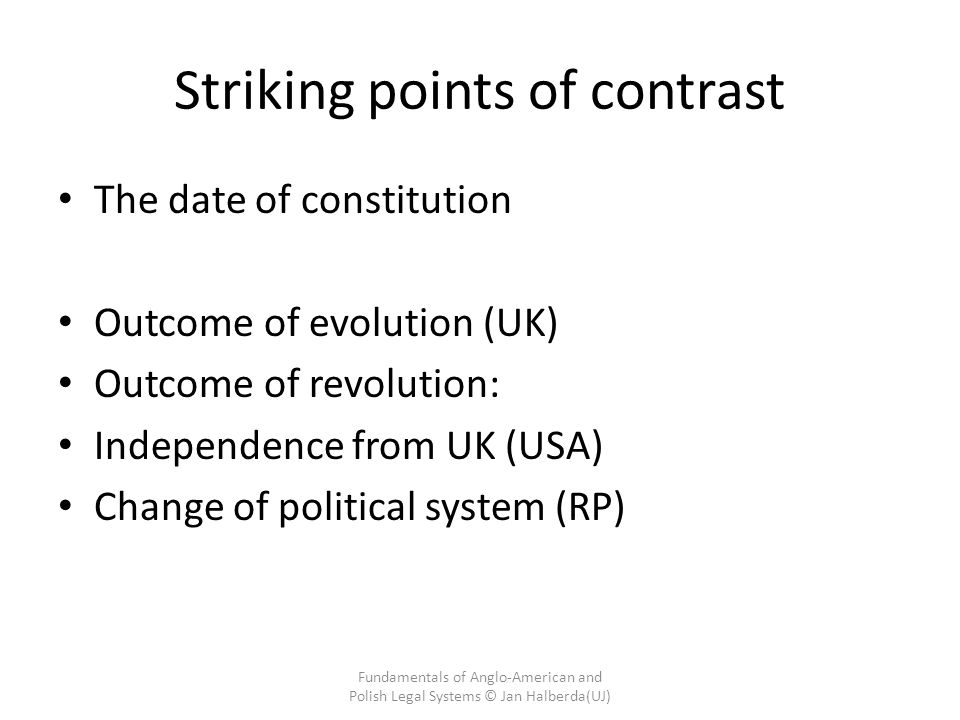 Striking points of contrast The date of constitution Outcome of evolution (UK) Outcome of revolution: Independence from UK (USA) Change of political system (RP) Fundamentals of Anglo-American and Polish Legal Systems © Jan Halberda(UJ)