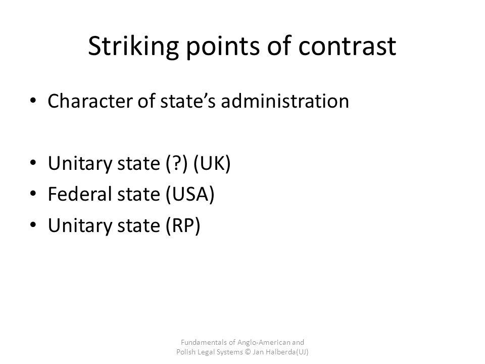 Striking points of contrast Character of state's administration Unitary state (?) (UK) Federal state (USA) Unitary state (RP) Fundamentals of Anglo-American and Polish Legal Systems © Jan Halberda(UJ)