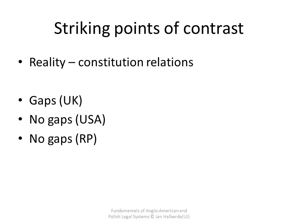 Striking points of contrast Reality – constitution relations Gaps (UK) No gaps (USA) No gaps (RP) Fundamentals of Anglo-American and Polish Legal Systems © Jan Halberda(UJ)