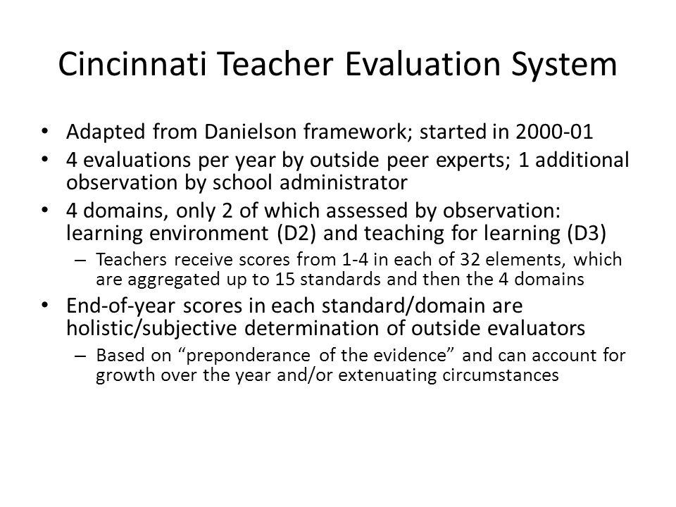 Cincinnati Teacher Evaluation System Adapted from Danielson framework; started in 2000-01 4 evaluations per year by outside peer experts; 1 additional