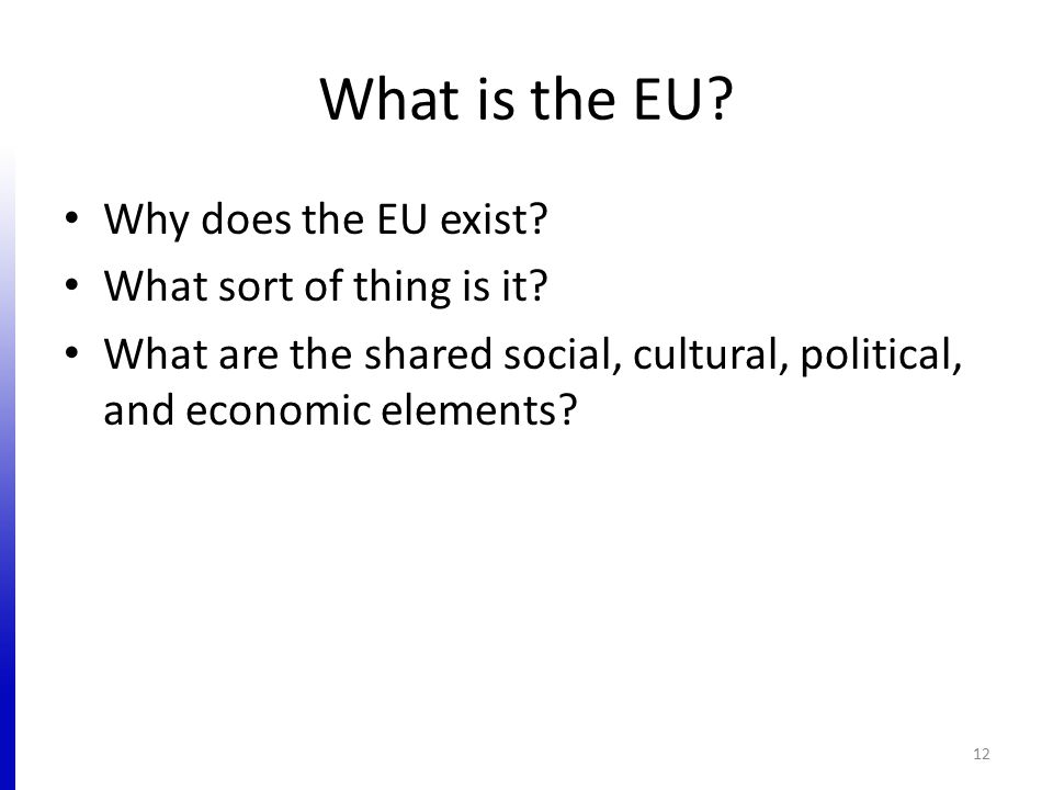 What is the EU? Why does the EU exist? What sort of thing is it? What are the shared social, cultural, political, and economic elements? 12