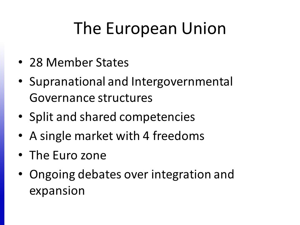 The European Union 28 Member States Supranational and Intergovernmental Governance structures Split and shared competencies A single market with 4 freedoms The Euro zone Ongoing debates over integration and expansion