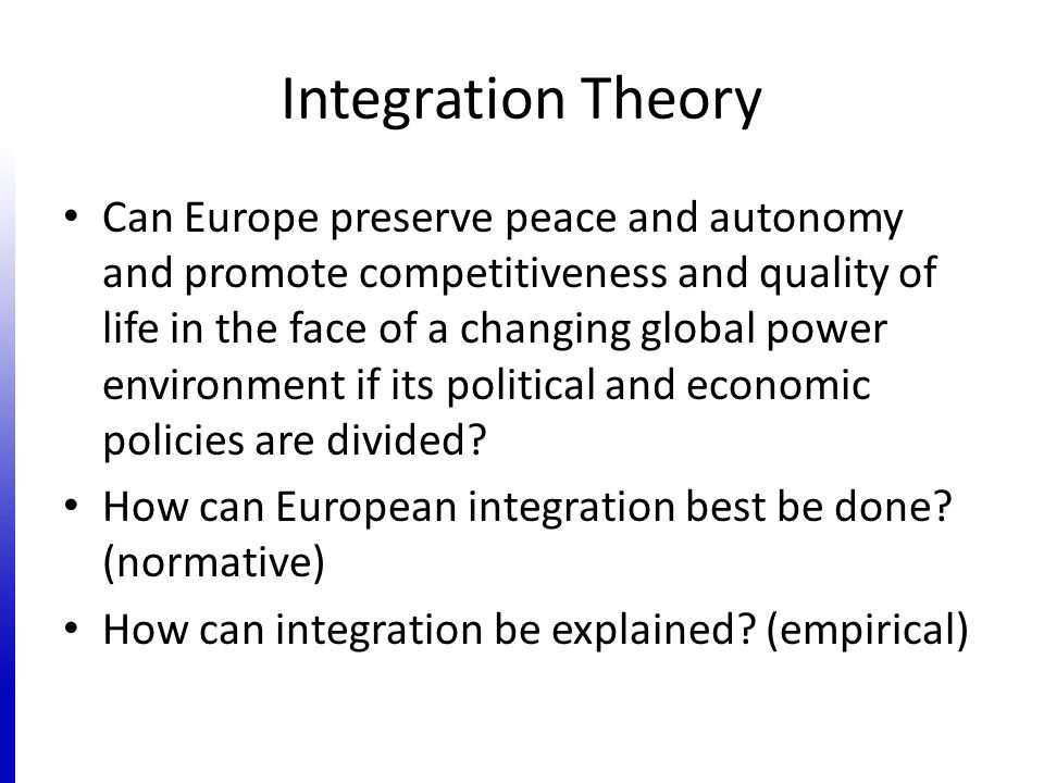 Integration Theory Can Europe preserve peace and autonomy and promote competitiveness and quality of life in the face of a changing global power environment if its political and economic policies are divided.