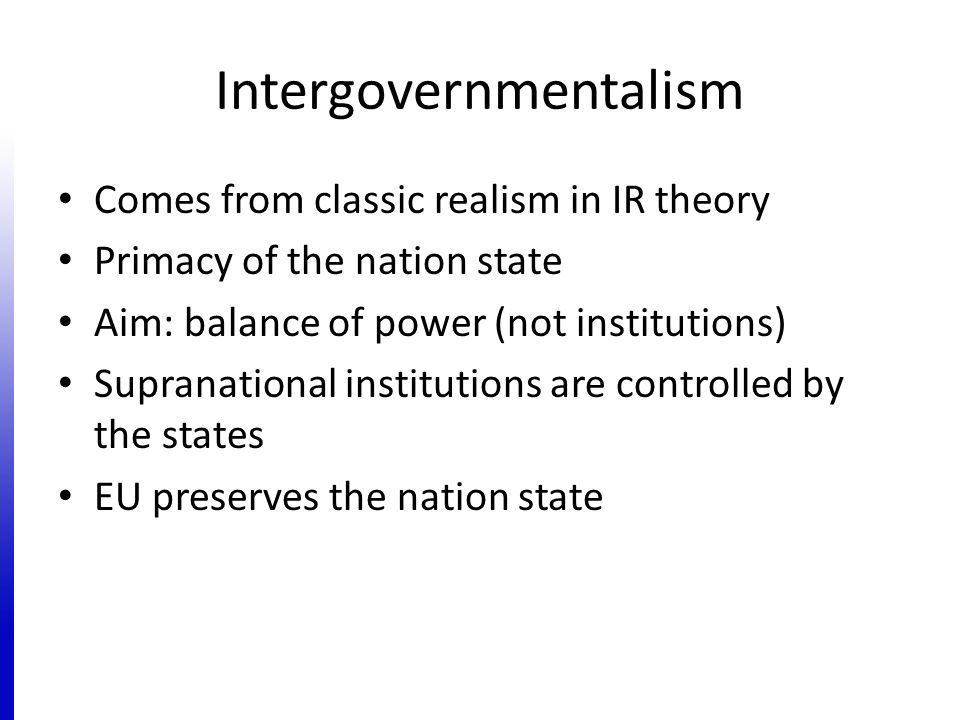 Intergovernmentalism Comes from classic realism in IR theory Primacy of the nation state Aim: balance of power (not institutions) Supranational instit