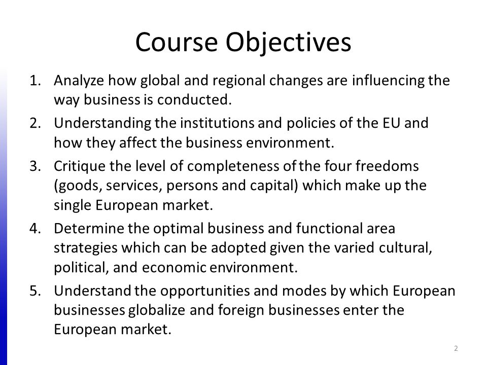 Course Objectives 1.Analyze how global and regional changes are influencing the way business is conducted. 2.Understanding the institutions and polici