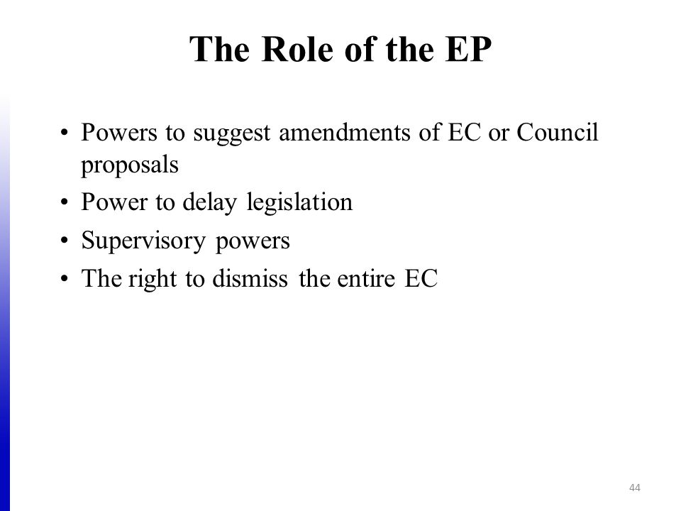 The Role of the EP Powers to suggest amendments of EC or Council proposals Power to delay legislation Supervisory powers The right to dismiss the enti
