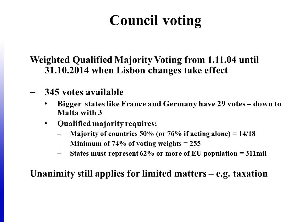 Council voting Weighted Qualified Majority Voting from 1.11.04 until 31.10.2014 when Lisbon changes take effect – 345 votes available Bigger states li