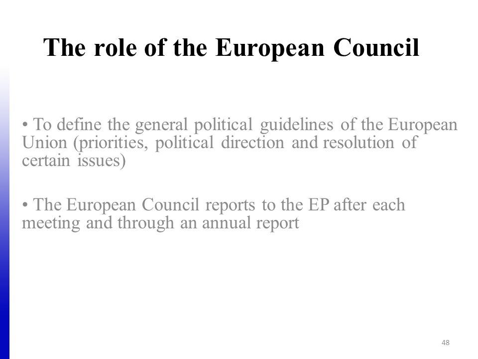 The role of the European Council To define the general political guidelines of the European Union (priorities, political direction and resolution of certain issues) The European Council reports to the EP after each meeting and through an annual report 48