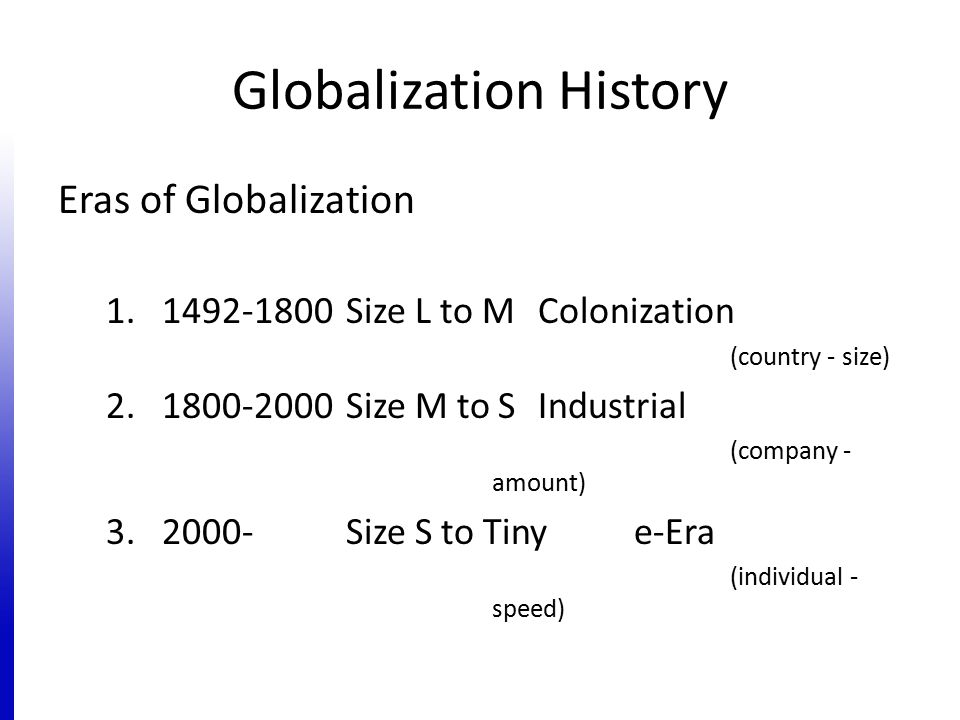 Globalization History Eras of Globalization 1.1492-1800 Size L to MColonization (country - size) 2.1800-2000 Size M to SIndustrial (company - amount)