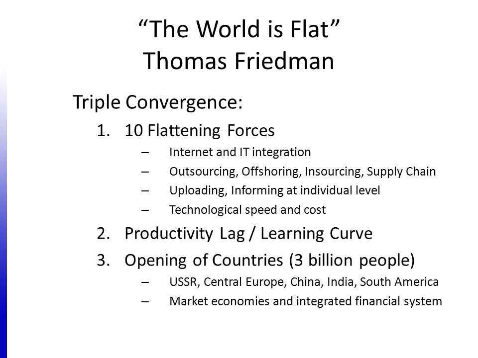 The World is Flat Thomas Friedman Triple Convergence: 1.10 Flattening Forces – Internet and IT integration – Outsourcing, Offshoring, Insourcing, Supply Chain – Uploading, Informing at individual level – Technological speed and cost 2.Productivity Lag / Learning Curve 3.Opening of Countries (3 billion people) – USSR, Central Europe, China, India, South America – Market economies and integrated financial system