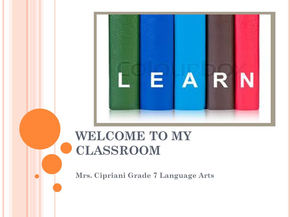 WELCOME TO MY CLASSROOM Mrs. Cipriani Grade 7 Language Arts