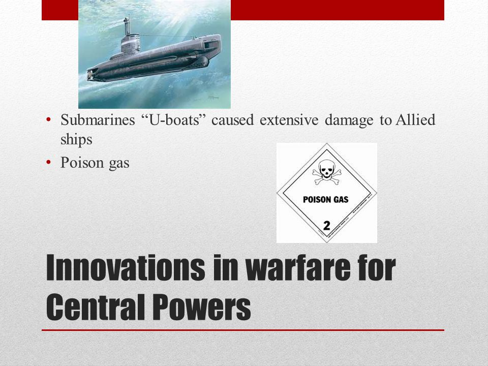Innovations in warfare for Central Powers Submarines U-boats caused extensive damage to Allied ships Poison gas