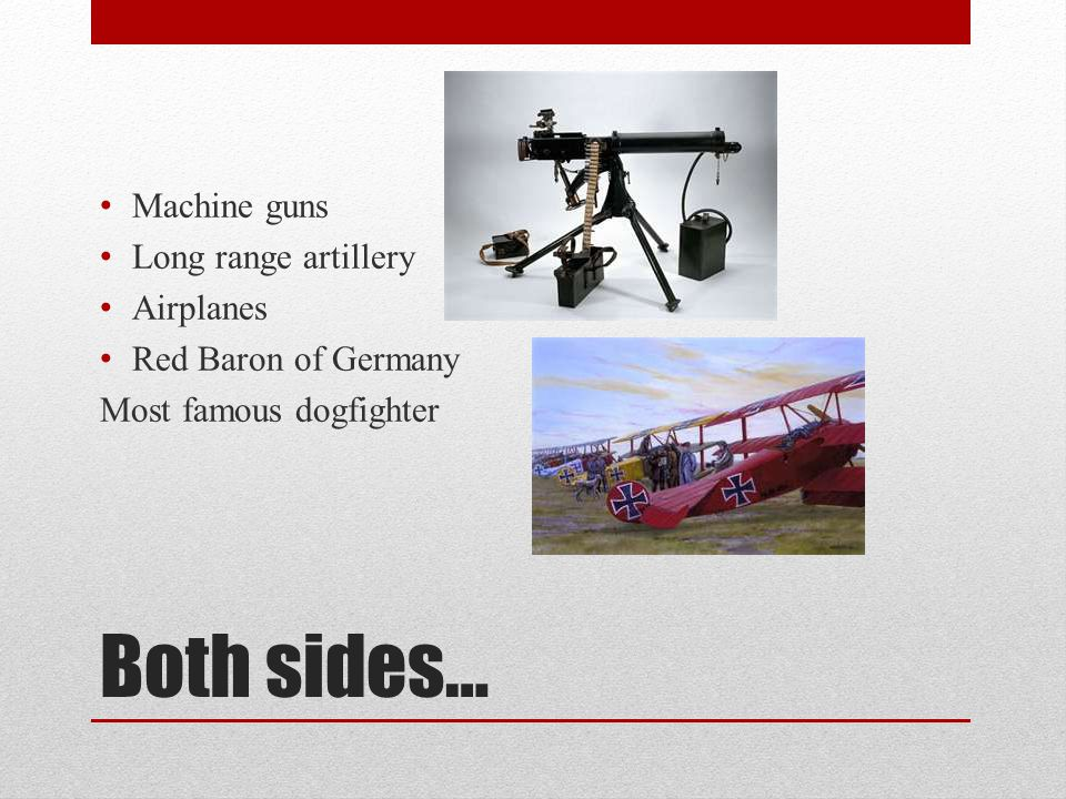 Both sides… Machine guns Long range artillery Airplanes Red Baron of Germany Most famous dogfighter
