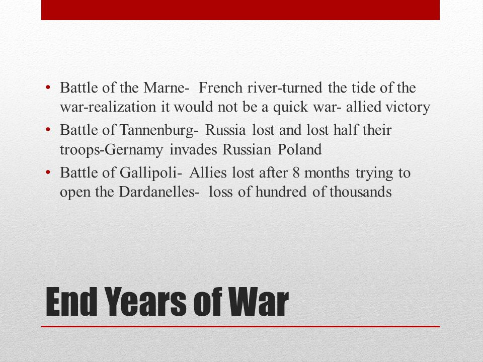 End Years of War Battle of the Marne- French river-turned the tide of the war-realization it would not be a quick war- allied victory Battle of Tannenburg- Russia lost and lost half their troops-Gernamy invades Russian Poland Battle of Gallipoli- Allies lost after 8 months trying to open the Dardanelles- loss of hundred of thousands
