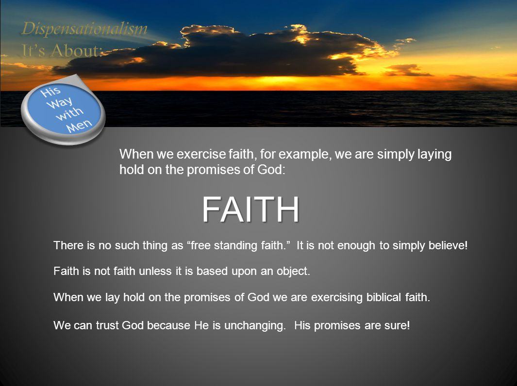 When we exercise faith, for example, we are simply laying hold on the promises of God: FAITH There is no such thing as free standing faith. It is not enough to simply believe.