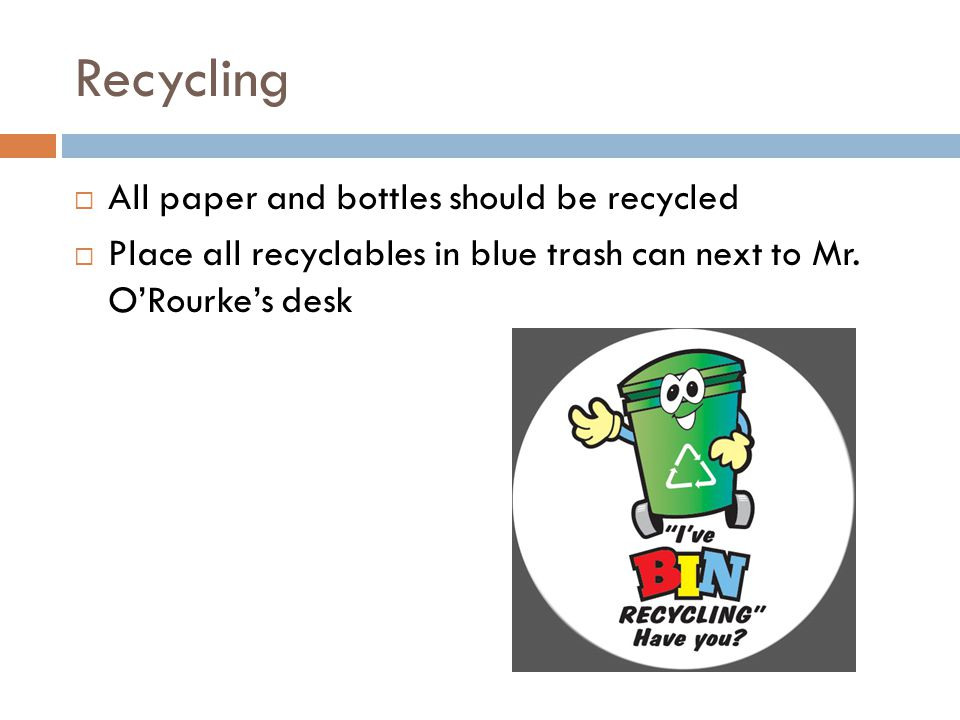 Recycling  All paper and bottles should be recycled  Place all recyclables in blue trash can next to Mr.