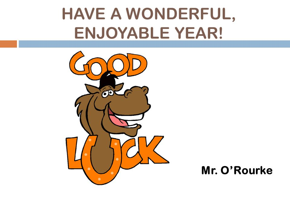 HAVE A WONDERFUL, ENJOYABLE YEAR! Mr. O'Rourke