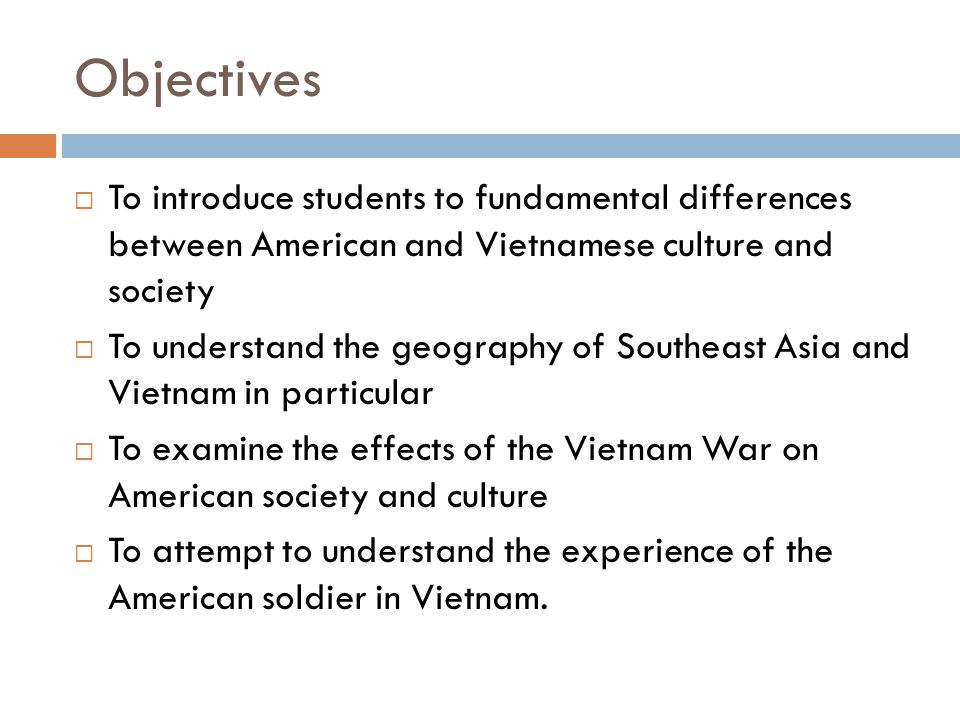 Objectives  To introduce students to fundamental differences between American and Vietnamese culture and society  To understand the geography of Southeast Asia and Vietnam in particular  To examine the effects of the Vietnam War on American society and culture  To attempt to understand the experience of the American soldier in Vietnam.