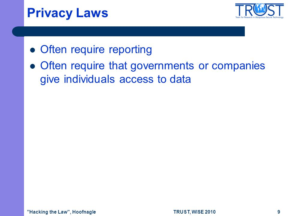 TRUST, WISE 2010 Privacy Laws Often require reporting Often require that governments or companies give individuals access to data Hacking the Law , Hoofnagle9