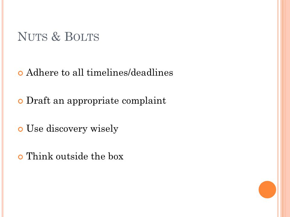 N UTS & B OLTS Adhere to all timelines/deadlines Draft an appropriate complaint Use discovery wisely Think outside the box