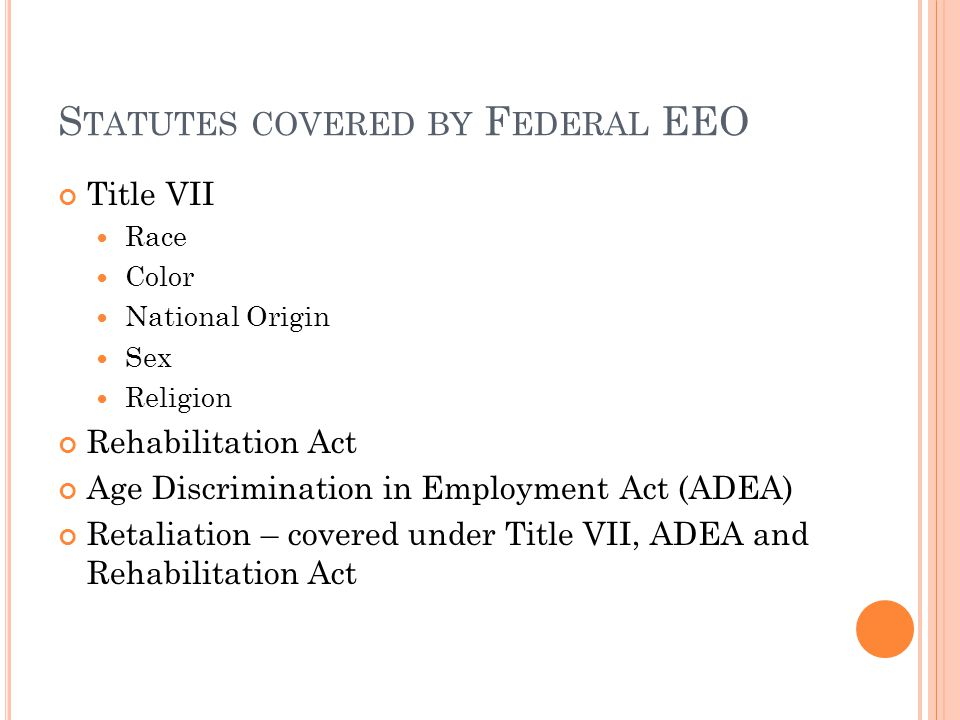 S TATUTES COVERED BY F EDERAL EEO Title VII Race Color National Origin Sex Religion Rehabilitation Act Age Discrimination in Employment Act (ADEA) Retaliation – covered under Title VII, ADEA and Rehabilitation Act