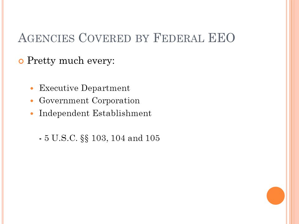 A GENCIES C OVERED BY F EDERAL EEO Pretty much every: Executive Department Government Corporation Independent Establishment - 5 U.S.C.