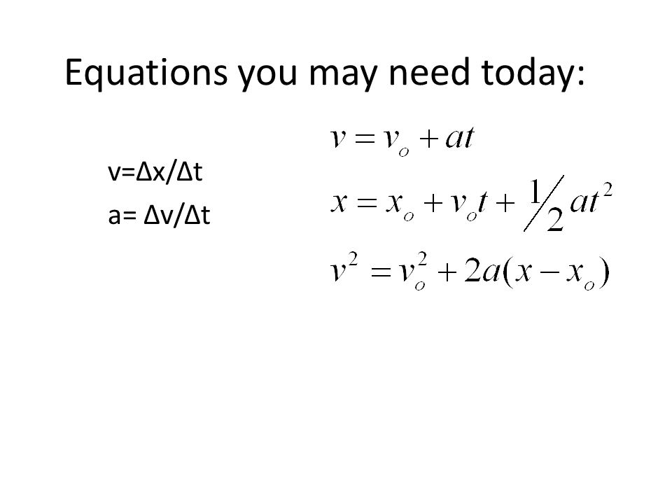 Equations you may need today: v=Δx/Δt a= Δv/Δt