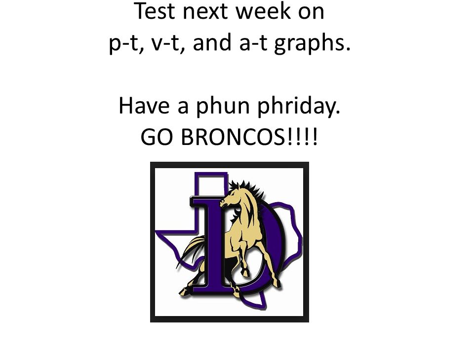 Test next week on p-t, v-t, and a-t graphs. Have a phun phriday. GO BRONCOS!!!!