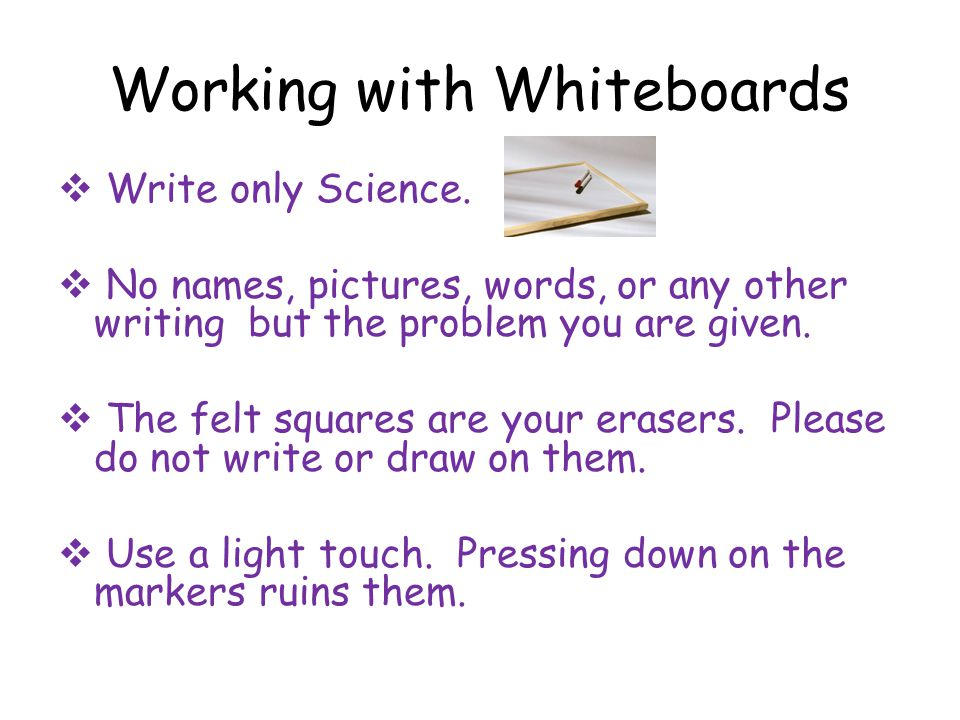 Working with Whiteboards  Write only Science.  No names, pictures, words, or any other writing but the problem you are given.  The felt squares are