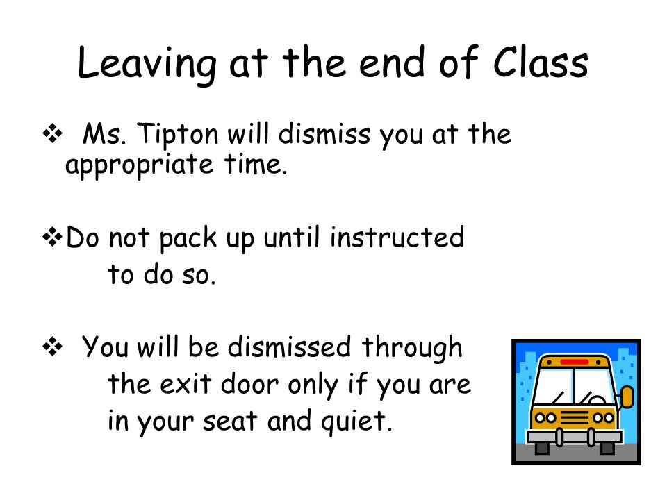 Leaving at the end of Class  Ms. Tipton will dismiss you at the appropriate time.  Do not pack up until instructed to do so.  You will be dismissed