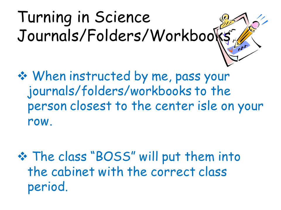 Turning in Science Journals/Folders/Workbooks  When instructed by me, pass your journals/folders/workbooks to the person closest to the center isle o