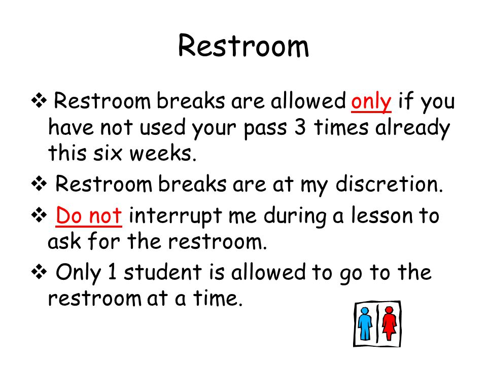 Restroom  Restroom breaks are allowed only if you have not used your pass 3 times already this six weeks.  Restroom breaks are at my discretion.  D