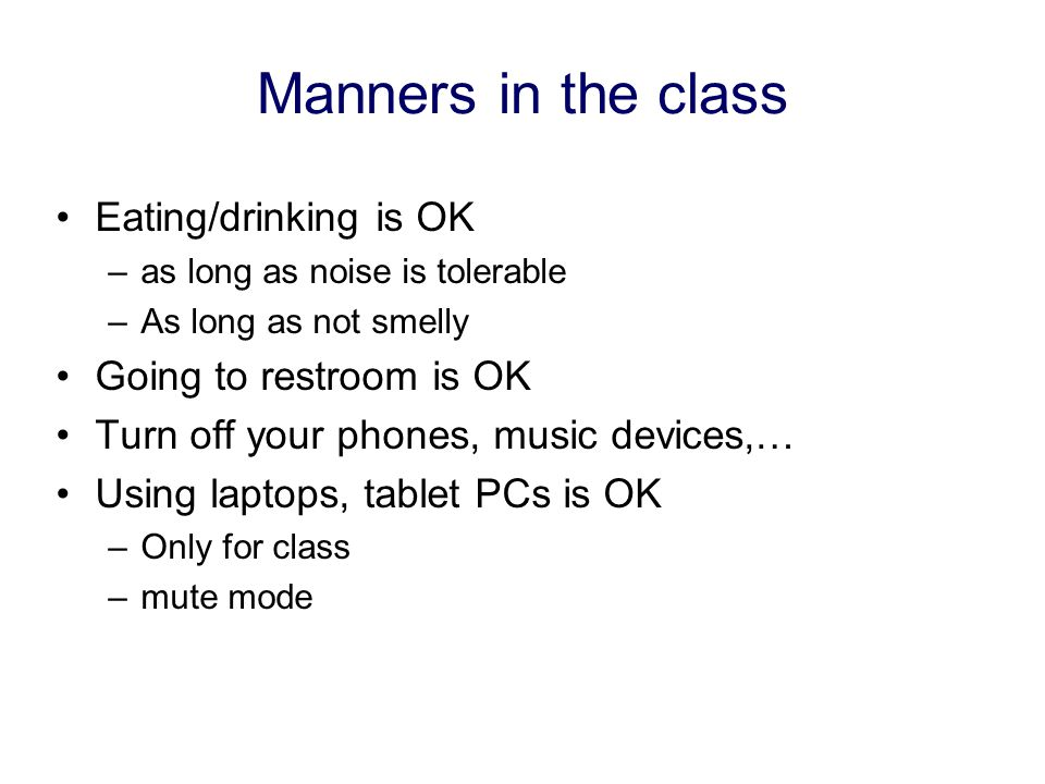 Manners in the class Eating/drinking is OK –as long as noise is tolerable –As long as not smelly Going to restroom is OK Turn off your phones, music devices,… Using laptops, tablet PCs is OK –Only for class –mute mode