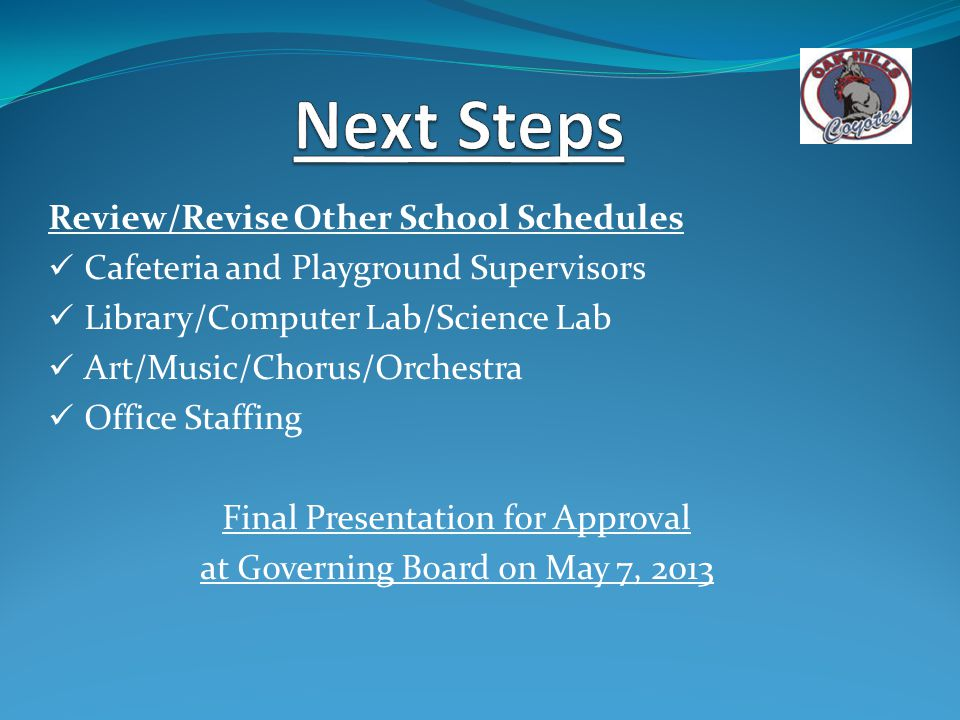 Review/Revise Other School Schedules Cafeteria and Playground Supervisors Library/Computer Lab/Science Lab Art/Music/Chorus/Orchestra Office Staffing Final Presentation for Approval at Governing Board on May 7, 2013