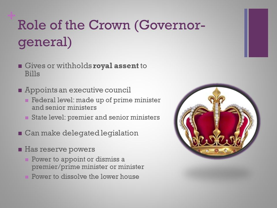 + Role of the Crown (Governor- general) Gives or withholds royal assent to Bills Appoints an executive council Federal level: made up of prime ministe