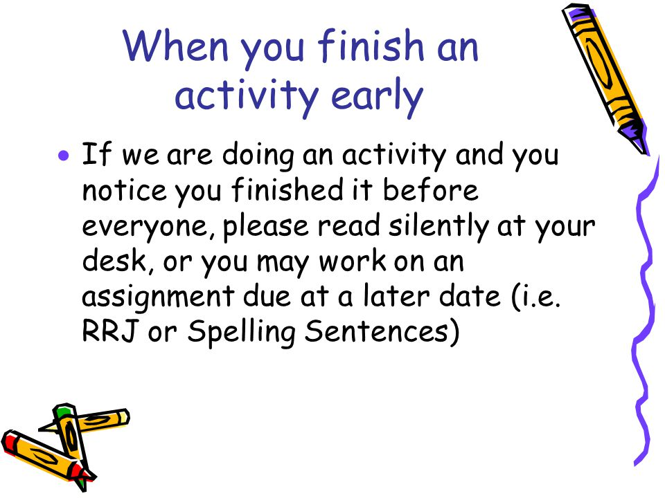 When you finish an activity early  If we are doing an activity and you notice you finished it before everyone, please read silently at your desk, or you may work on an assignment due at a later date (i.e.