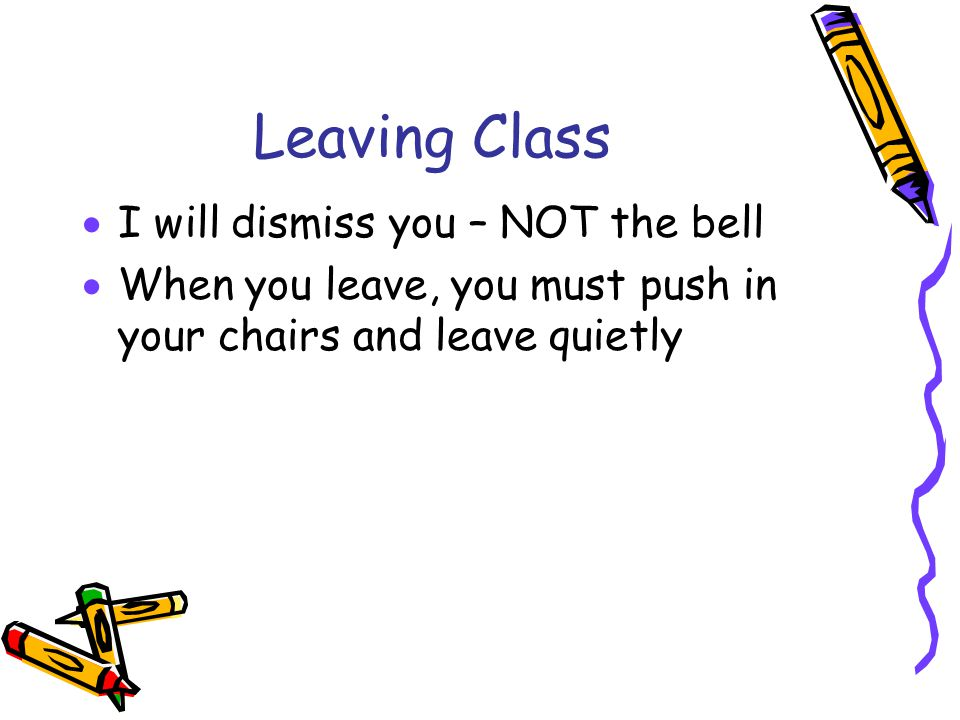 Leaving Class  I will dismiss you – NOT the bell  When you leave, you must push in your chairs and leave quietly