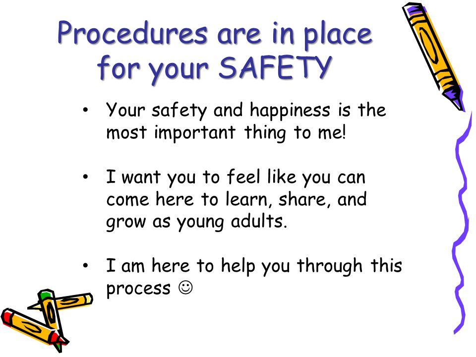 Procedures are in place for your SAFETY Your safety and happiness is the most important thing to me.