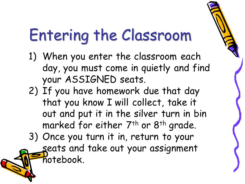 Entering the Classroom 1)When you enter the classroom each day, you must come in quietly and find your ASSIGNED seats.
