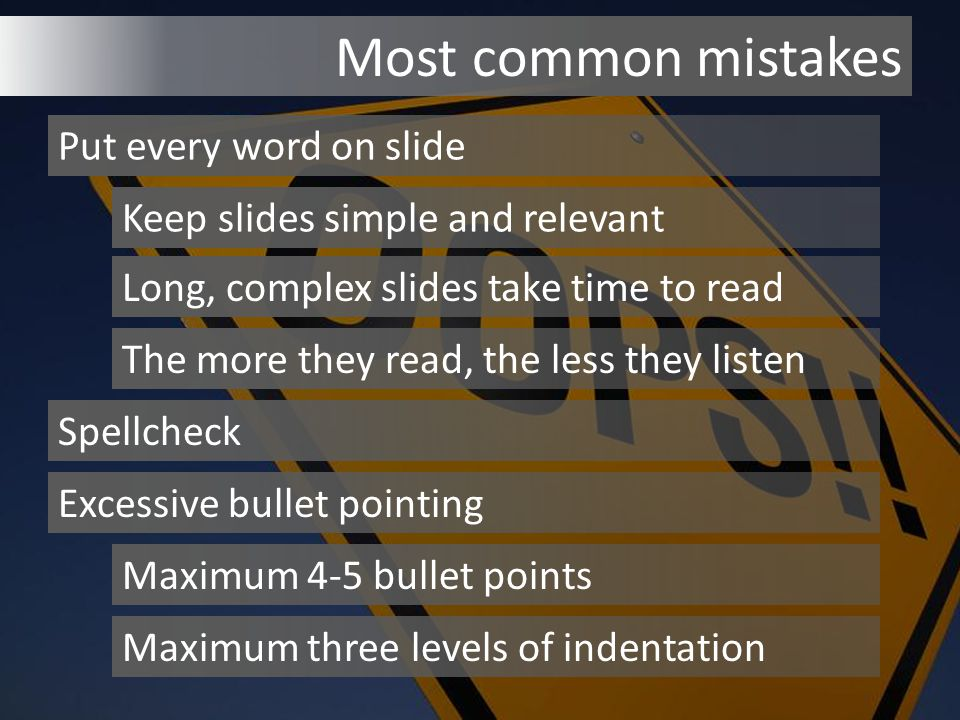 Most common mistakes Put every word on slide Keep slides simple and relevant Long, complex slides take time to read The more they read, the less they listen Spellcheck Excessive bullet pointing Maximum 4-5 bullet points Maximum three levels of indentation