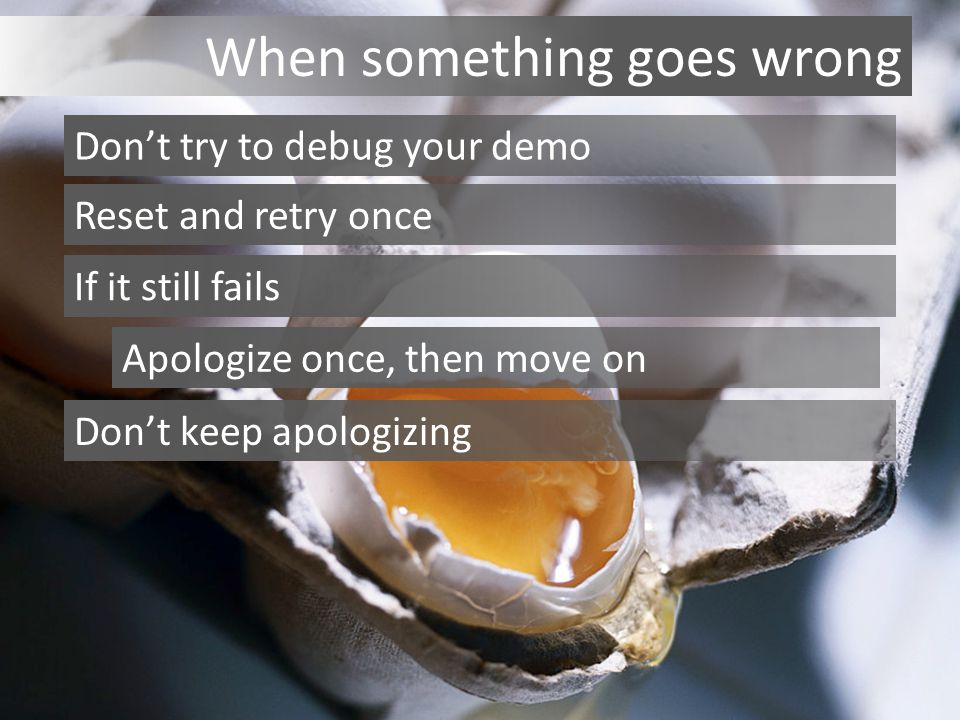When something goes wrong Don't try to debug your demo Reset and retry once If it still fails Apologize once, then move on Don't keep apologizing
